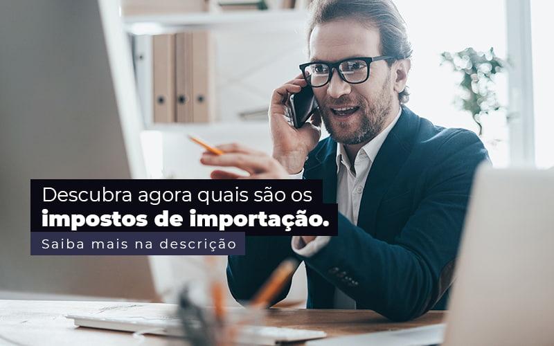Descubra Agora Quais Sao Os Impostos De Importacao Post (1) Quero Montar Uma Empresa - Trunpho Contabilidade Assessoria & Consultoria