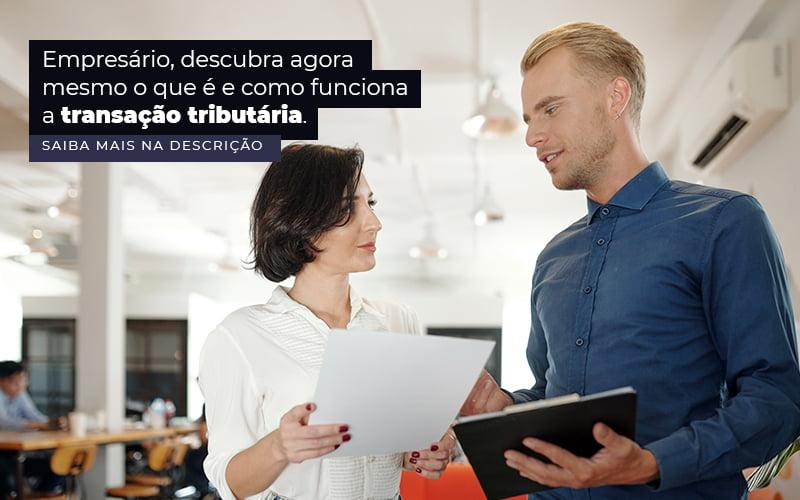 Empresario Descubra Agora Mesmo O Que E E Como Funciona A Transacao Tributaria Post (1) Quero Montar Uma Empresa - Trunpho Contabilidade Assessoria & Consultoria