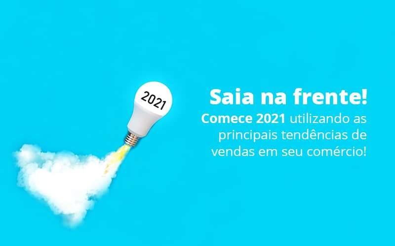 Saia Na Frente Comece 2021 Utilizando As Principais Tendencias De Vendas Em Seu Comercio Post (1) Quero Montar Uma Empresa - Trunpho Contabilidade Assessoria & Consultoria